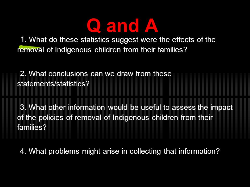 Q and A 1. What do these statistics suggest were the effects of the removal of Indigenous children from their families