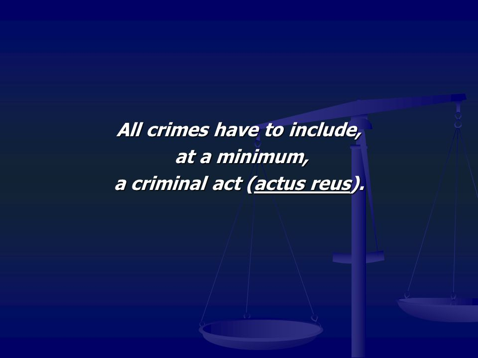 All crimes have to include, a criminal act (actus reus).
