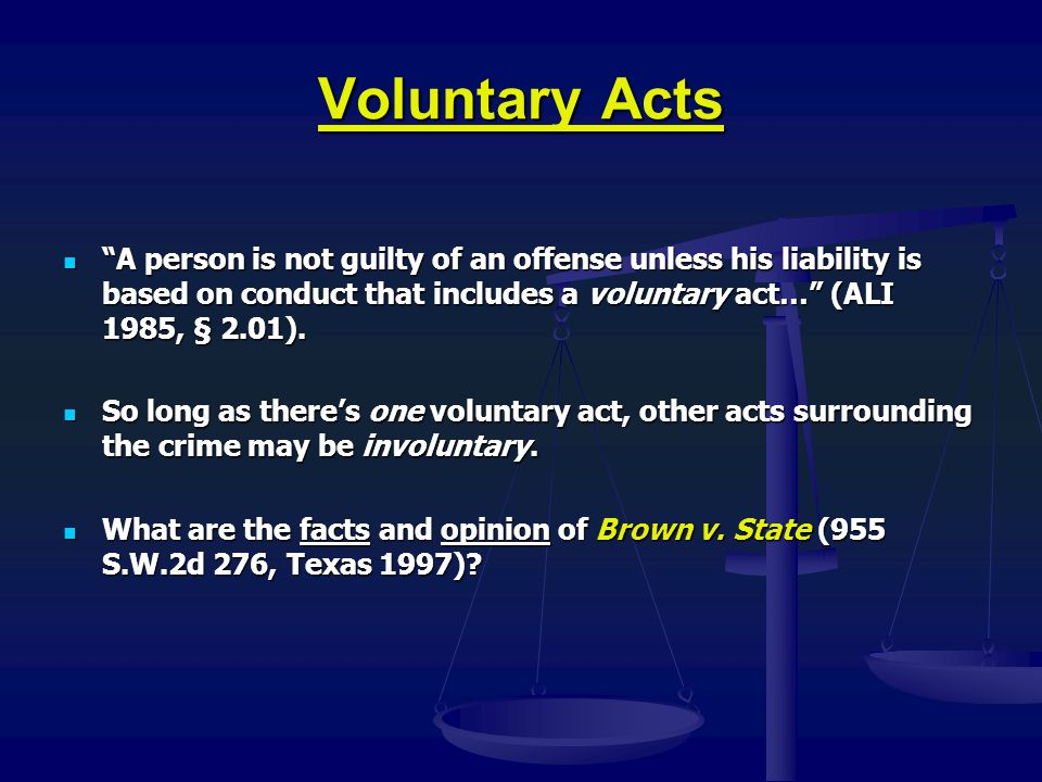 Voluntary Acts A person is not guilty of an offense unless his liability is based on conduct that includes a voluntary act… (ALI 1985, § 2.01).