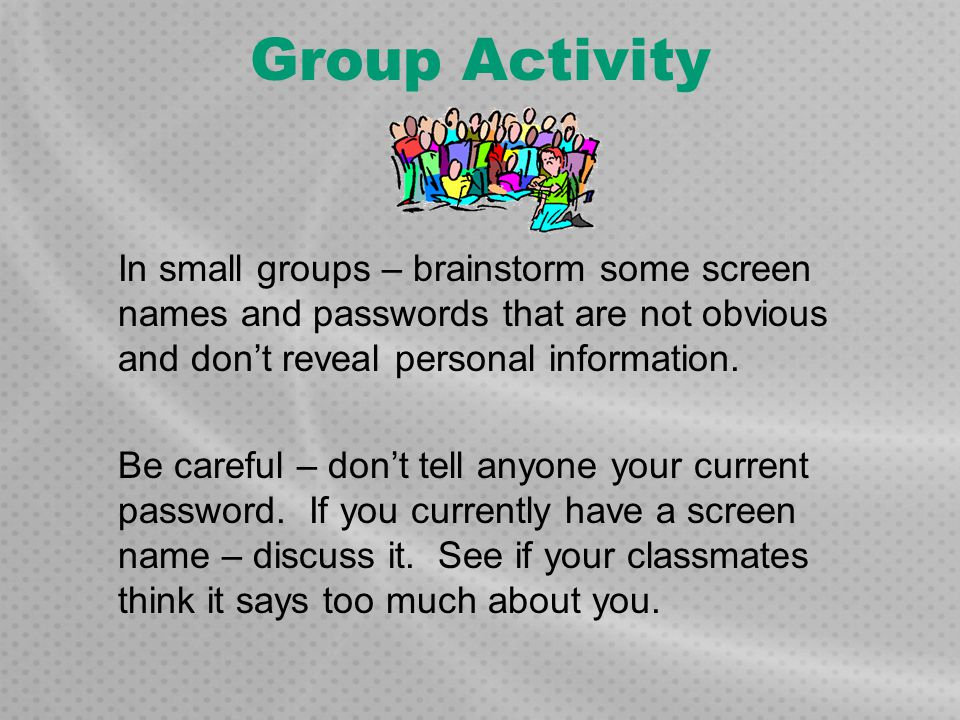 Group Activity In small groups – brainstorm some screen names and passwords that are not obvious and don't reveal personal information.