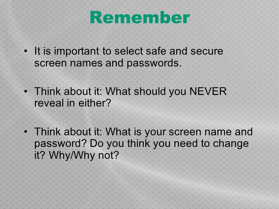 Remember It is important to select safe and secure screen names and passwords. Think about it: What should you NEVER reveal in either