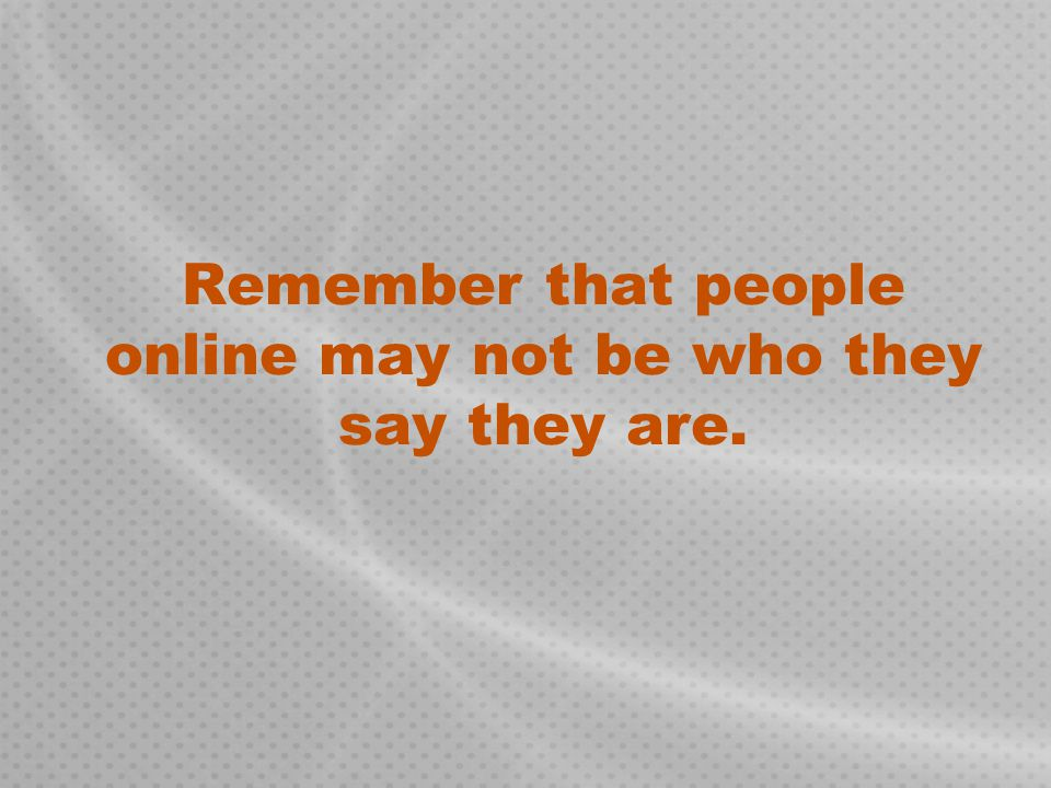 Remember that people online may not be who they say they are.