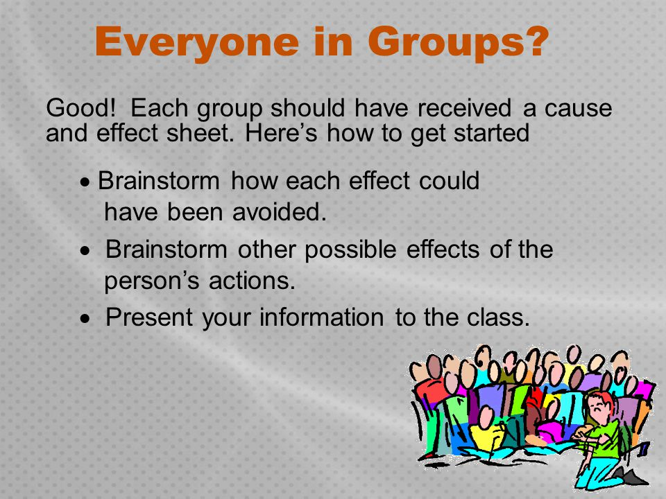 Everyone in Groups Good! Each group should have received a cause and effect sheet. Here's how to get started.