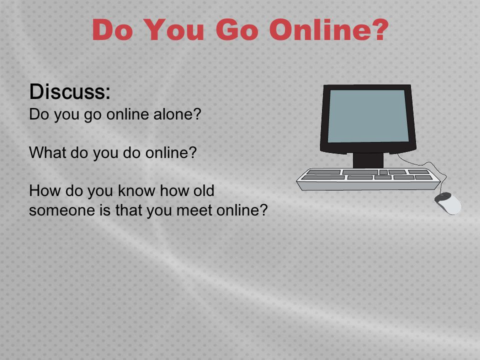 Do You Go Online Discuss: Do you go online alone