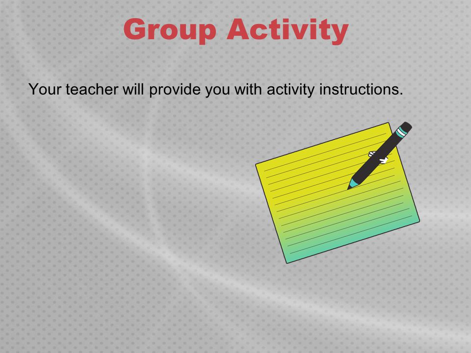 Group Activity Your teacher will provide you with activity instructions.