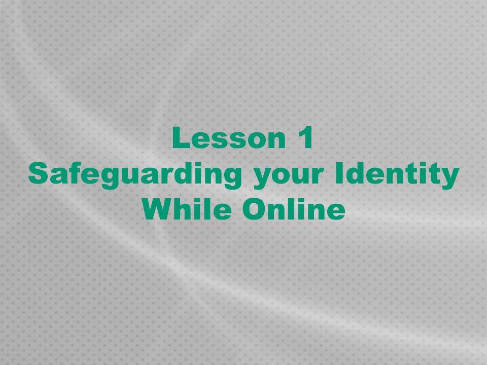 Lesson 1 Safeguarding your Identity While Online