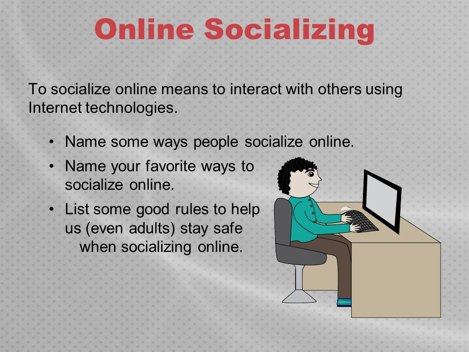 Online Socializing To socialize online means to interact with others using Internet technologies. Name some ways people socialize online.