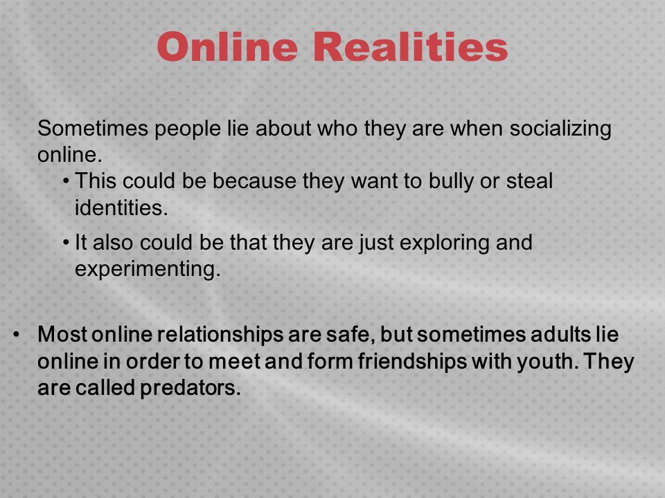 Online Realities Sometimes people lie about who they are when socializing online. This could be because they want to bully or steal identities.