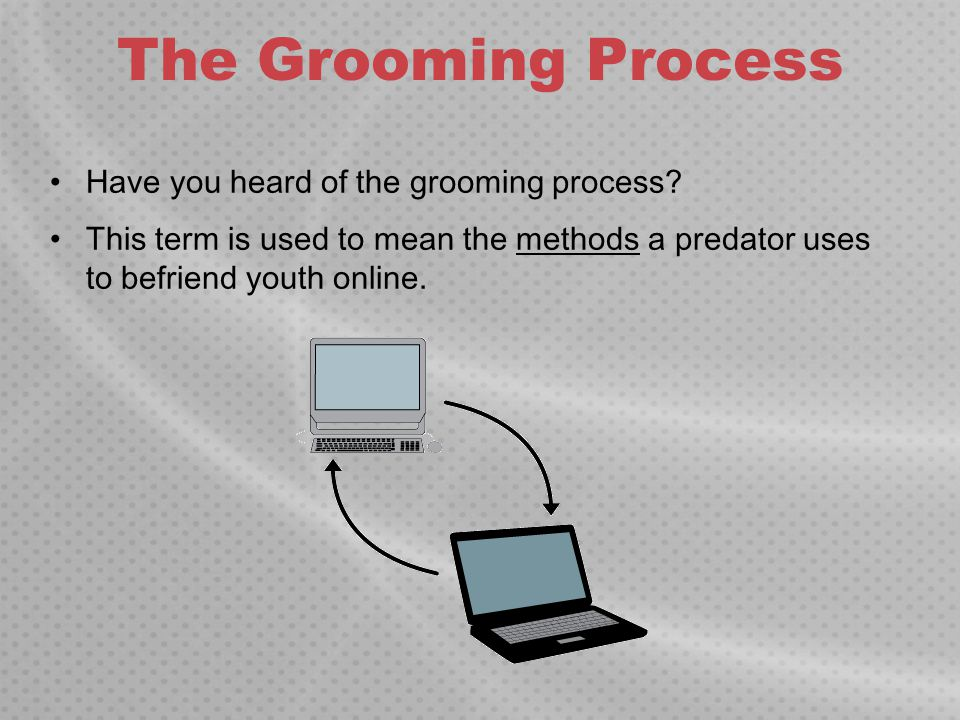 The Grooming Process Have you heard of the grooming process