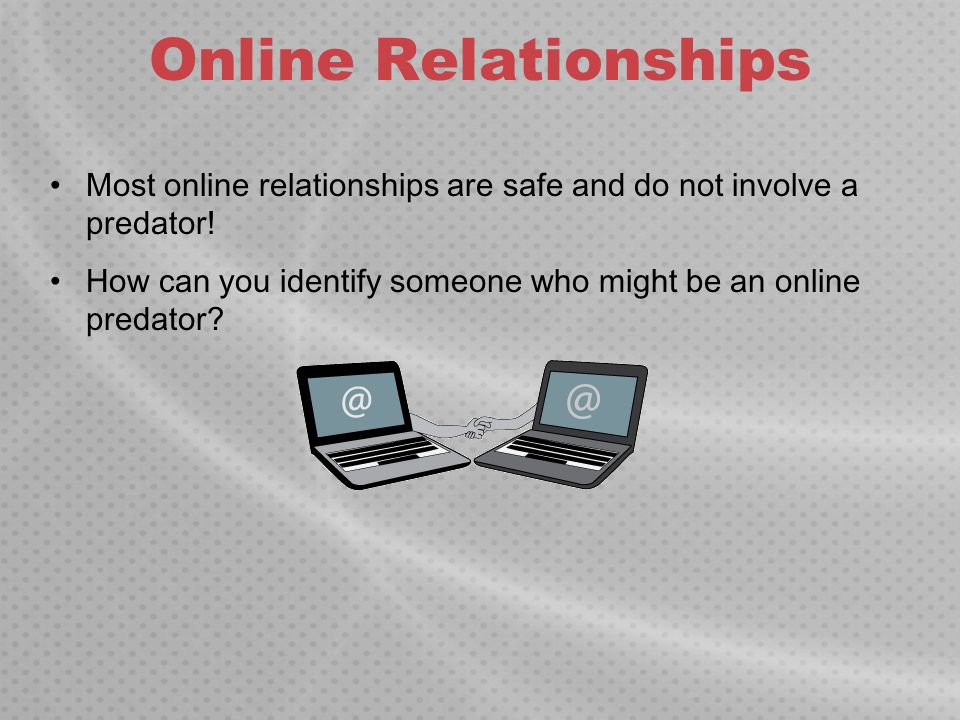 Online Relationships Most online relationships are safe and do not involve a predator.