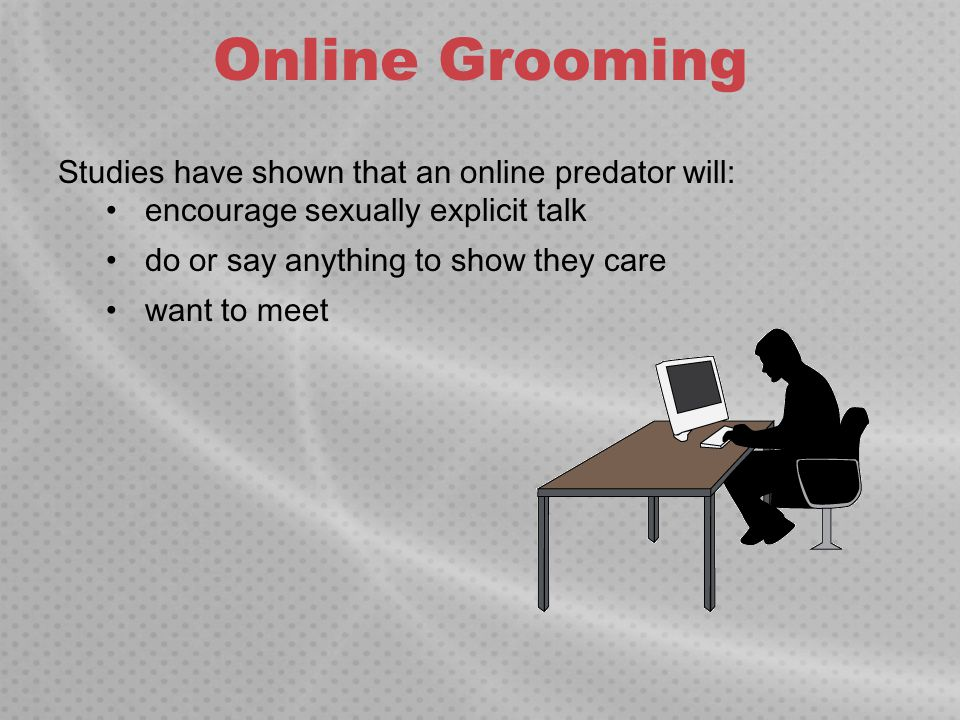 Online Grooming Studies have shown that an online predator will: