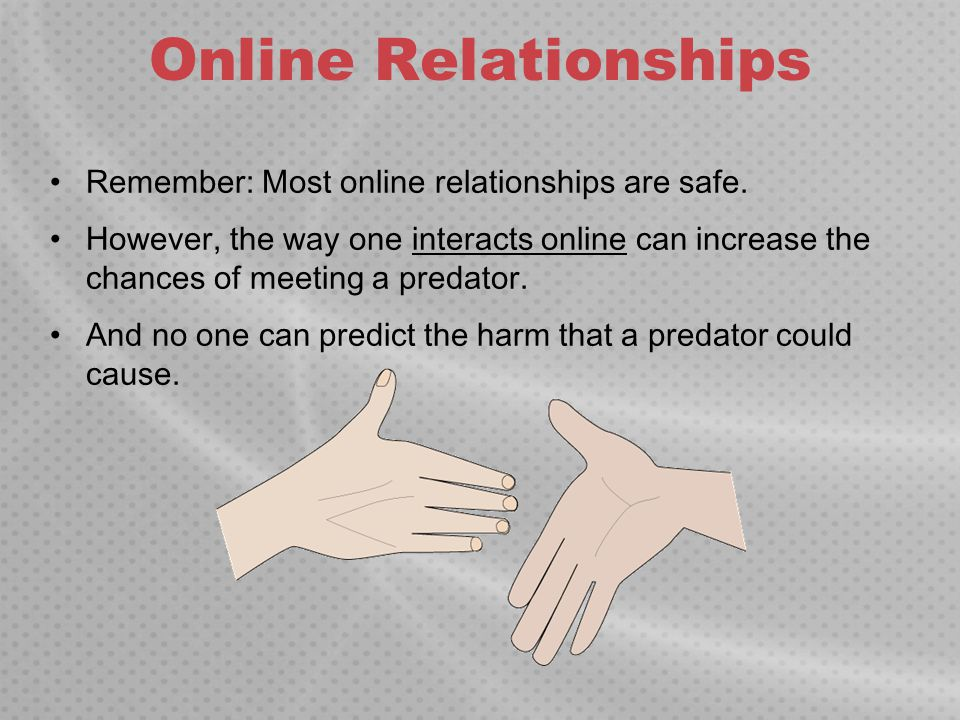 Online Relationships Remember: Most online relationships are safe.