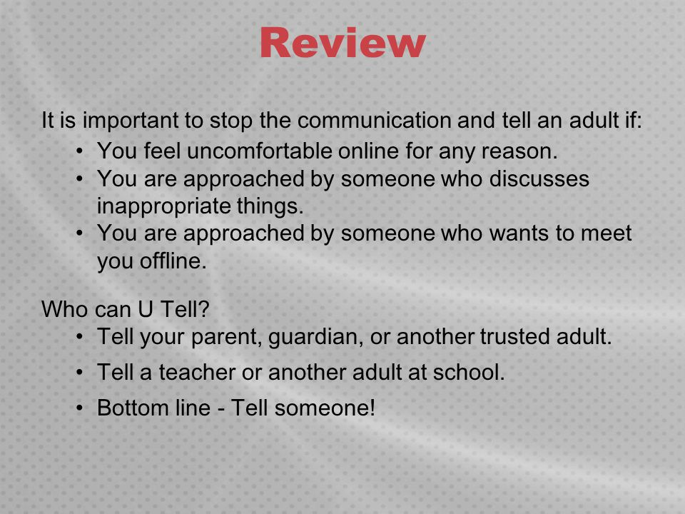 Review It is important to stop the communication and tell an adult if: