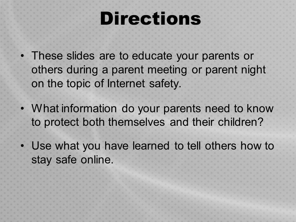 Directions These slides are to educate your parents or others during a parent meeting or parent night on the topic of Internet safety.