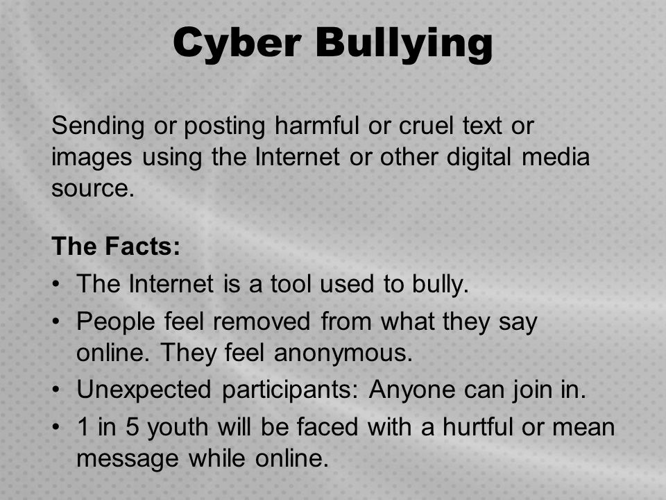 Cyber Bullying Sending or posting harmful or cruel text or images using the Internet or other digital media source.