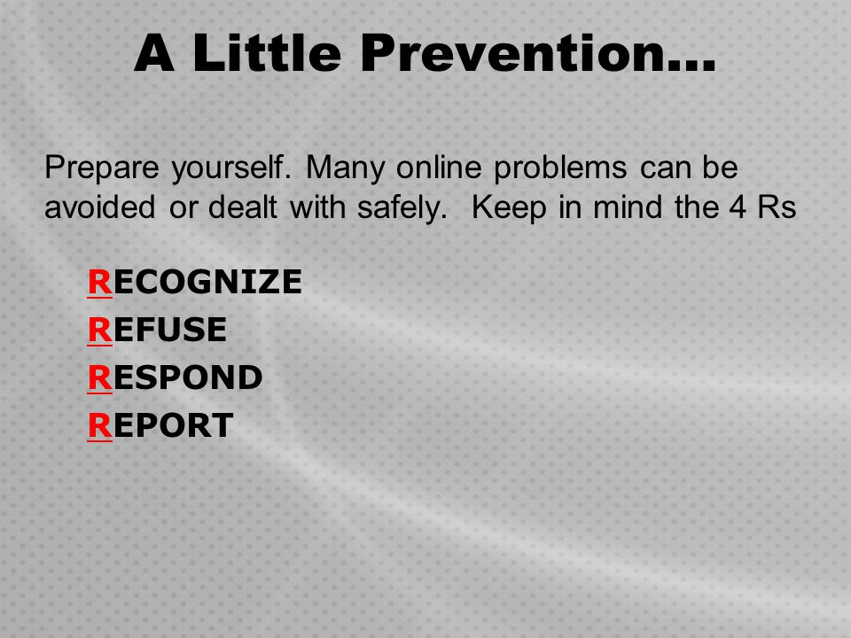 A Little Prevention… Prepare yourself. Many online problems can be avoided or dealt with safely. Keep in mind the 4 Rs.