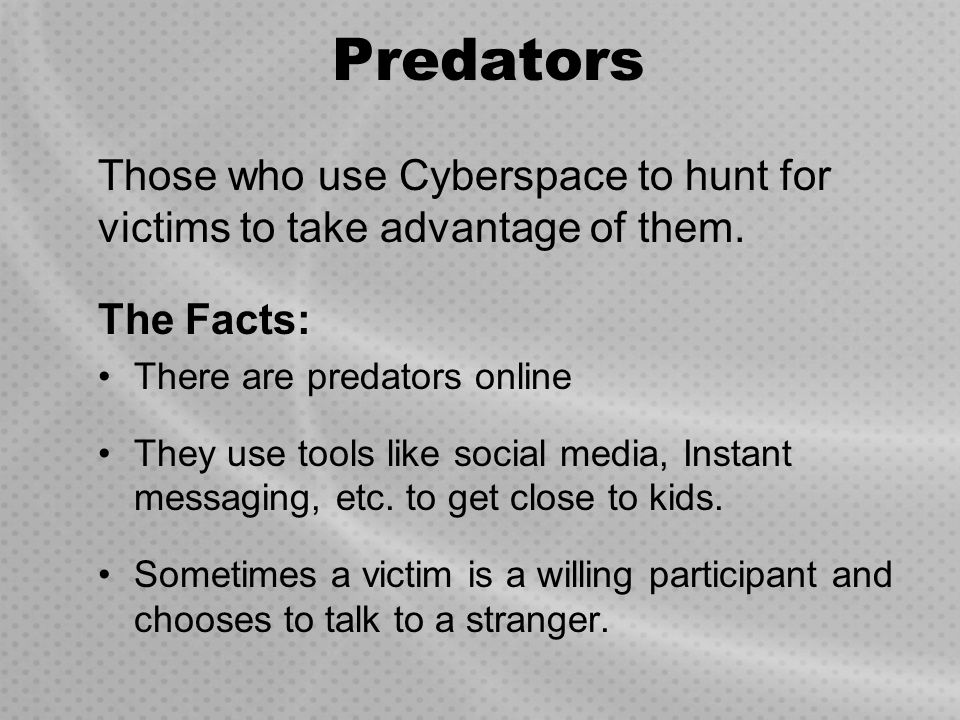 Predators Those who use Cyberspace to hunt for victims to take advantage of them. The Facts: There are predators online.