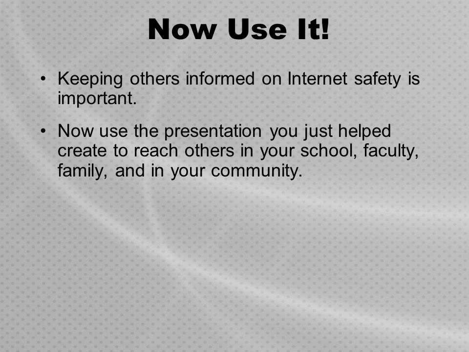 Now Use It! Keeping others informed on Internet safety is important.