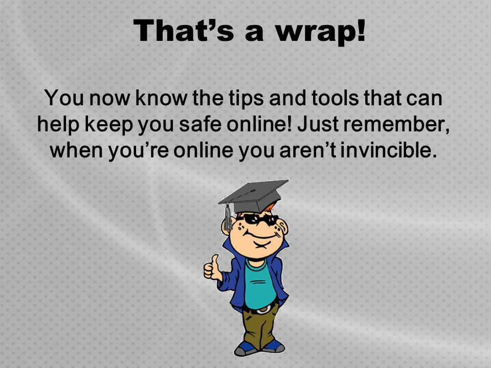 That's a wrap. You now know the tips and tools that can help keep you safe online.