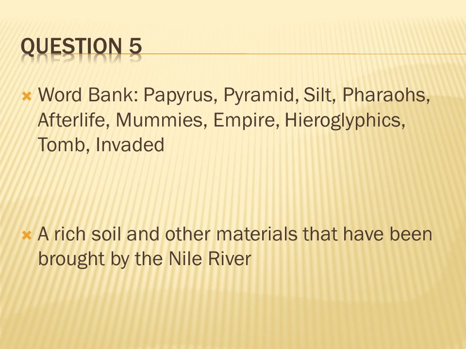 Question 5 Word Bank: Papyrus, Pyramid, Silt, Pharaohs, Afterlife, Mummies, Empire, Hieroglyphics, Tomb, Invaded.