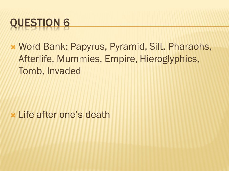 Question 6 Word Bank: Papyrus, Pyramid, Silt, Pharaohs, Afterlife, Mummies, Empire, Hieroglyphics, Tomb, Invaded.