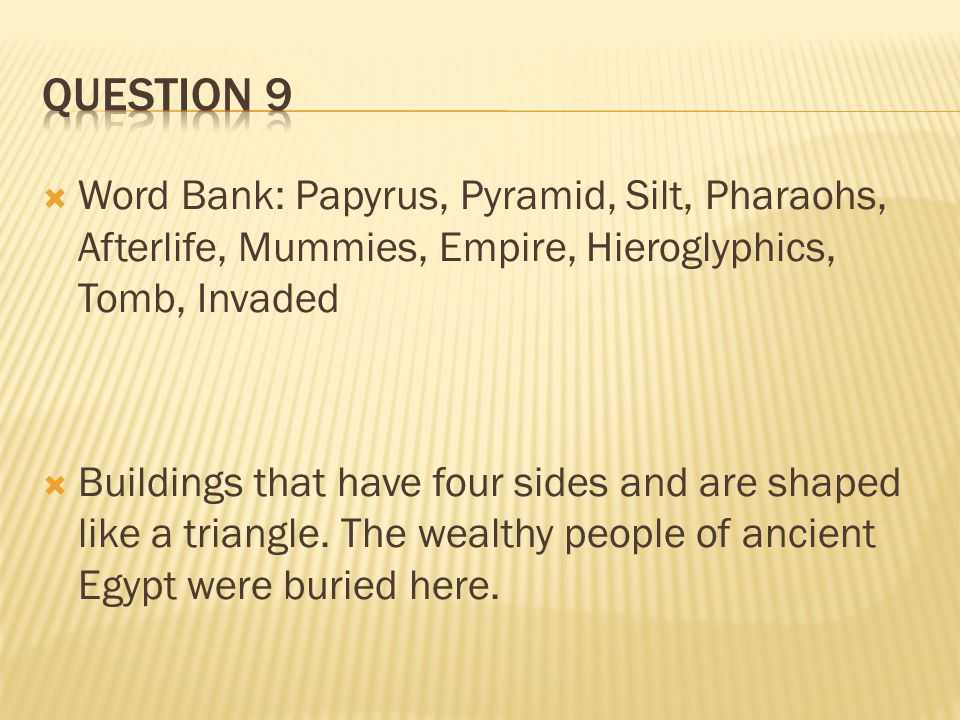Question 9 Word Bank: Papyrus, Pyramid, Silt, Pharaohs, Afterlife, Mummies, Empire, Hieroglyphics, Tomb, Invaded.