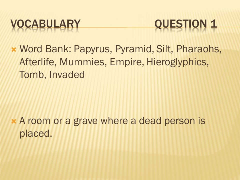 Vocabulary Question 1 Word Bank: Papyrus, Pyramid, Silt, Pharaohs, Afterlife, Mummies, Empire, Hieroglyphics, Tomb, Invaded.