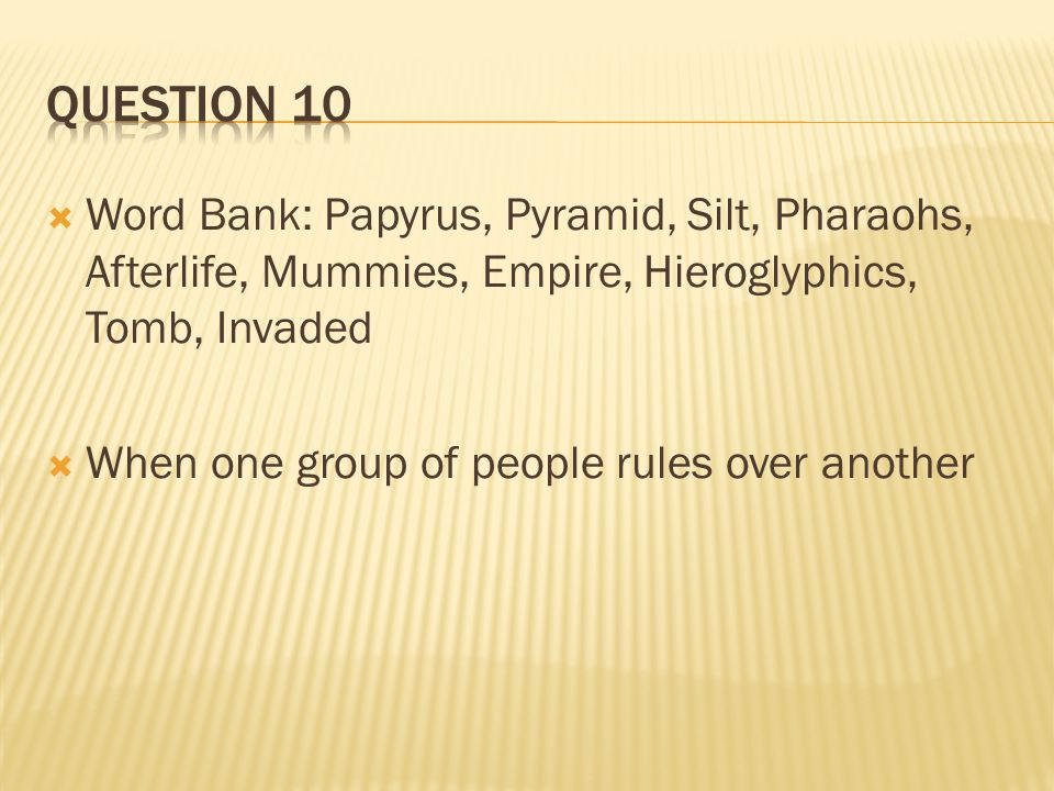 Question 10 Word Bank: Papyrus, Pyramid, Silt, Pharaohs, Afterlife, Mummies, Empire, Hieroglyphics, Tomb, Invaded.
