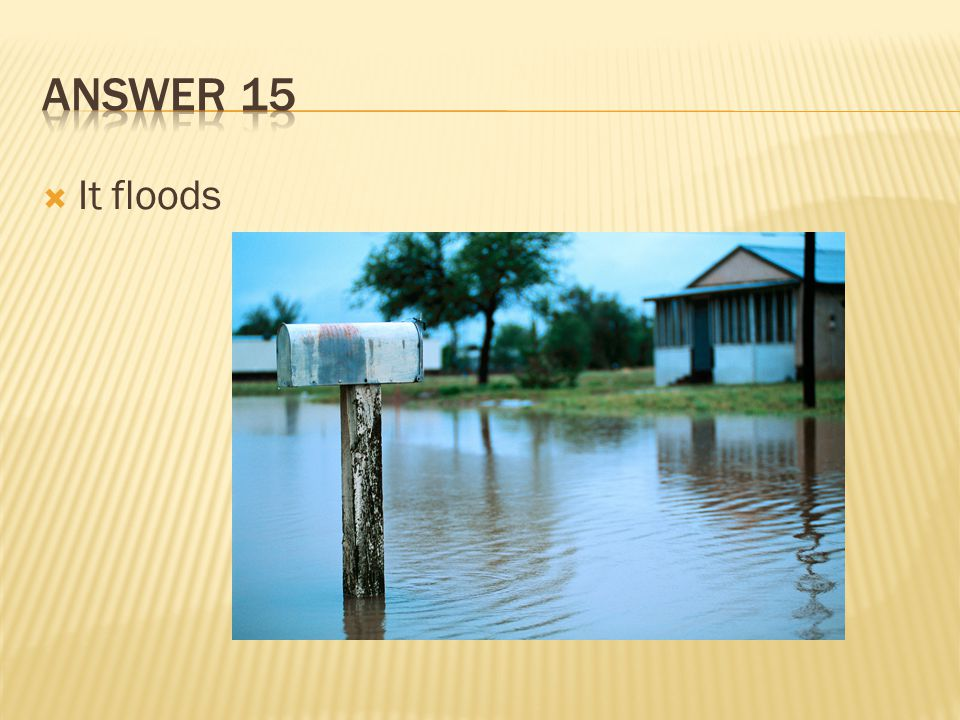Answer 15 It floods