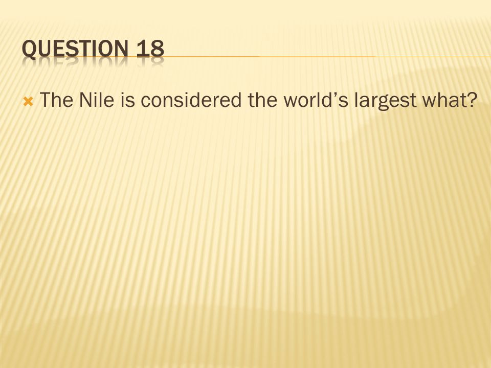 Question 18 The Nile is considered the world's largest what
