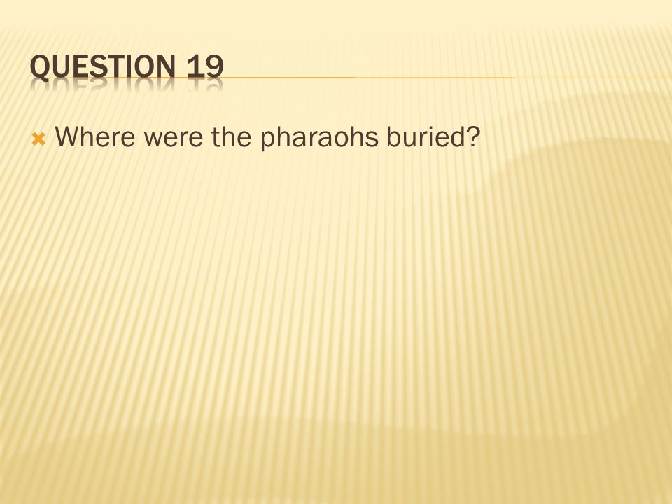 Question 19 Where were the pharaohs buried