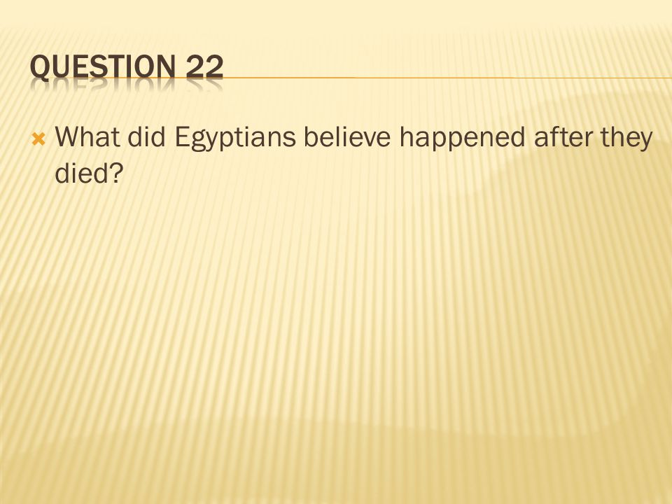 Question 22 What did Egyptians believe happened after they died