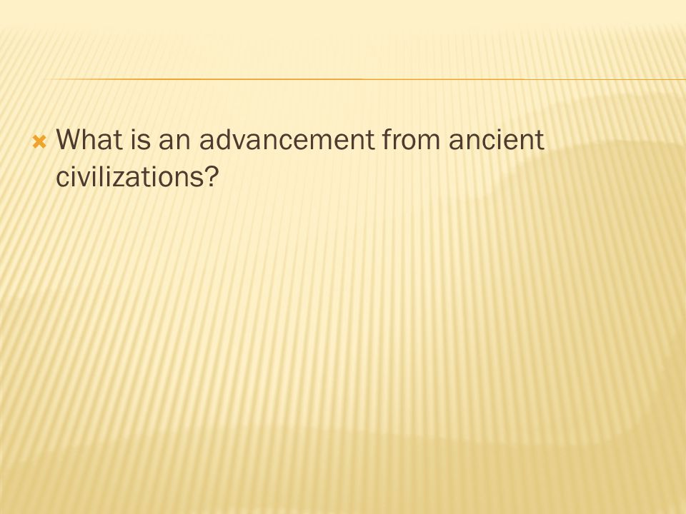 What is an advancement from ancient civilizations