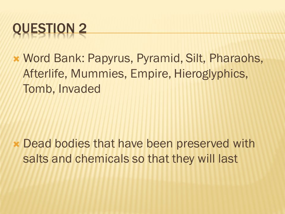 Question 2 Word Bank: Papyrus, Pyramid, Silt, Pharaohs, Afterlife, Mummies, Empire, Hieroglyphics, Tomb, Invaded.
