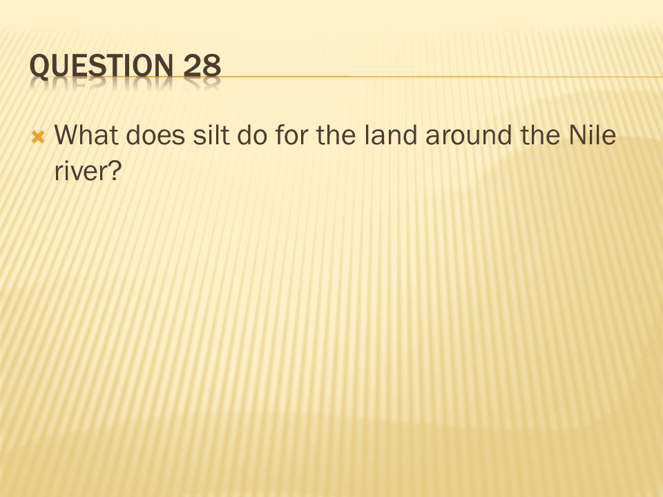 Question 28 What does silt do for the land around the Nile river