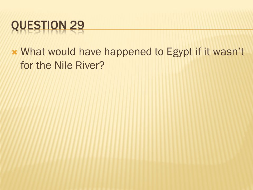 Question 29 What would have happened to Egypt if it wasn't for the Nile River
