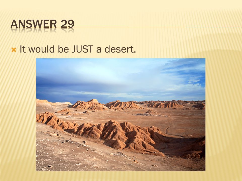 Answer 29 It would be JUST a desert.
