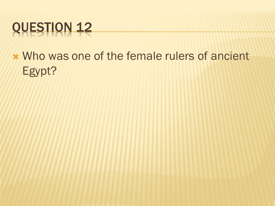 Question 12 Who was one of the female rulers of ancient Egypt