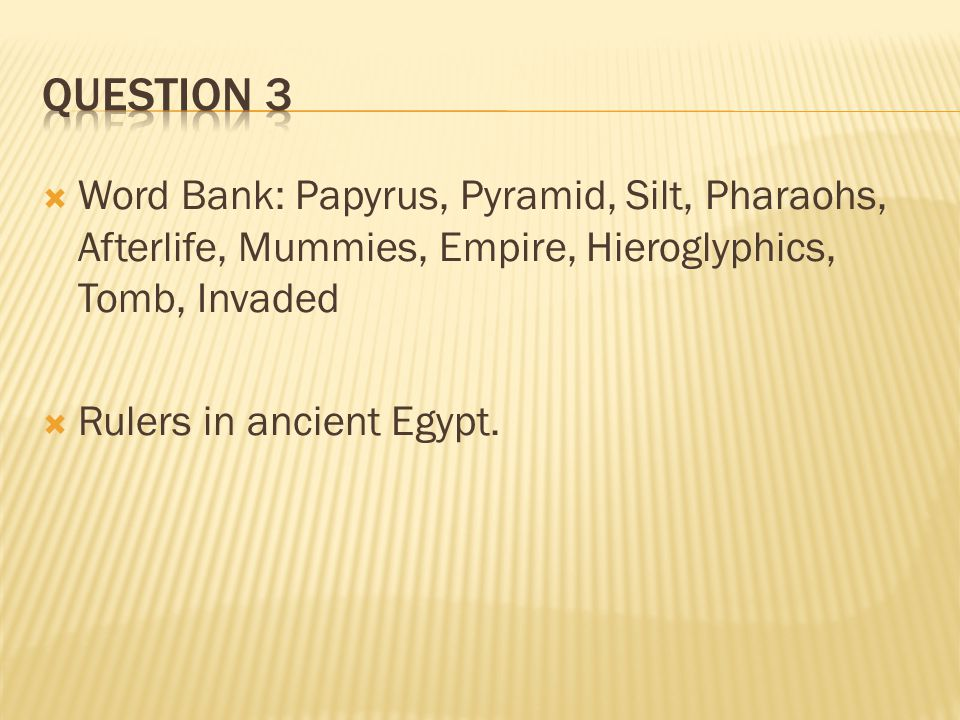 Question 3 Word Bank: Papyrus, Pyramid, Silt, Pharaohs, Afterlife, Mummies, Empire, Hieroglyphics, Tomb, Invaded.