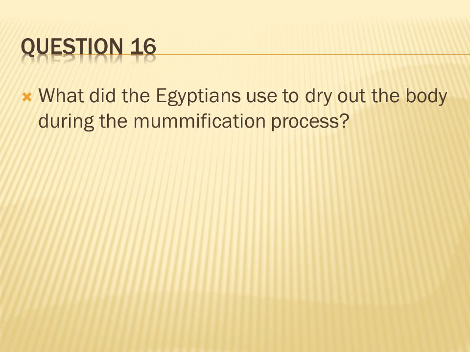 Question 16 What did the Egyptians use to dry out the body during the mummification process