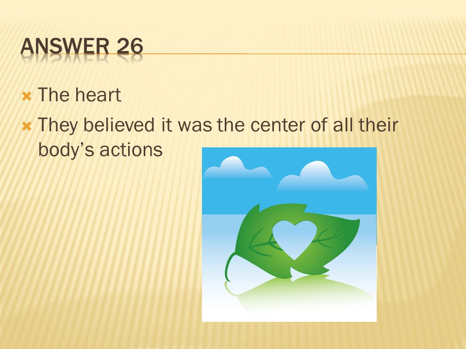 Answer 26 The heart They believed it was the center of all their body's actions