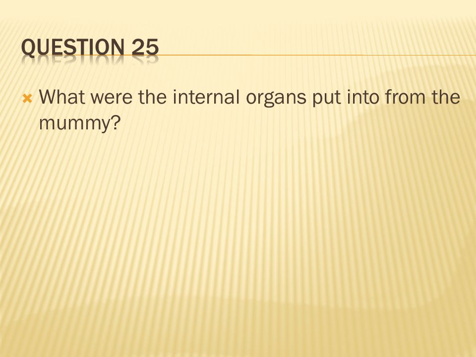 Question 25 What were the internal organs put into from the mummy