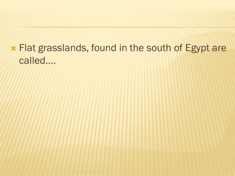Flat grasslands, found in the south of Egypt are called….