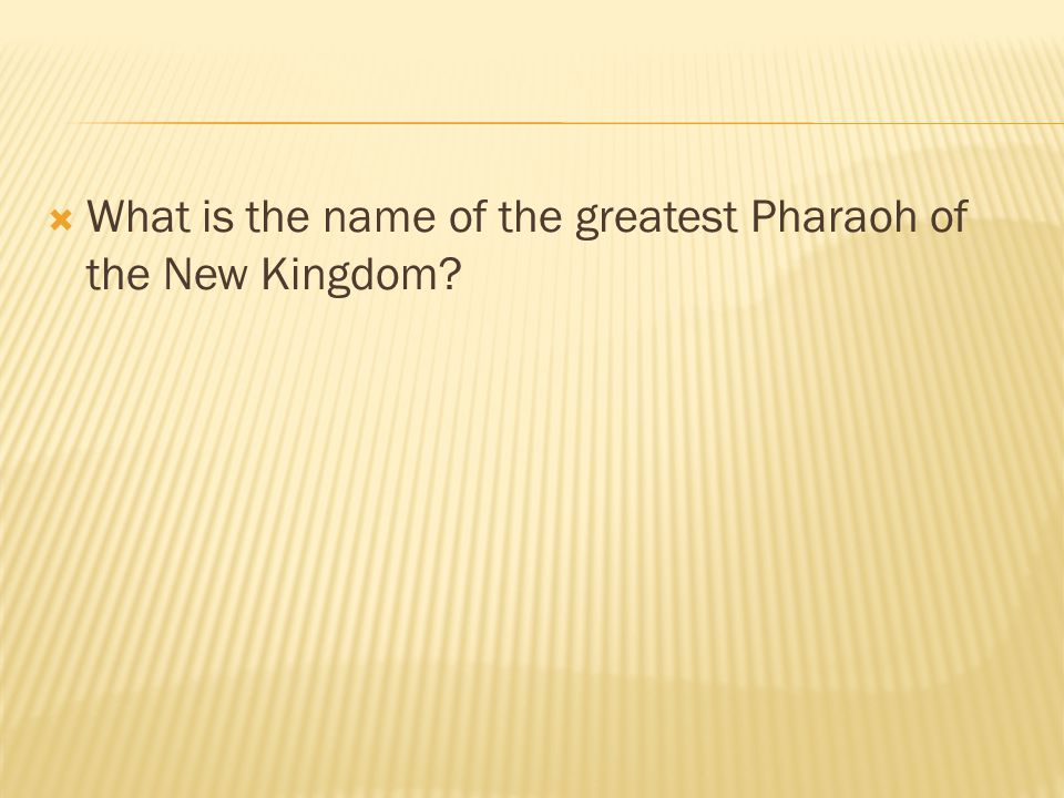 What is the name of the greatest Pharaoh of the New Kingdom