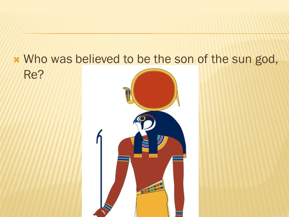 Who was believed to be the son of the sun god, Re