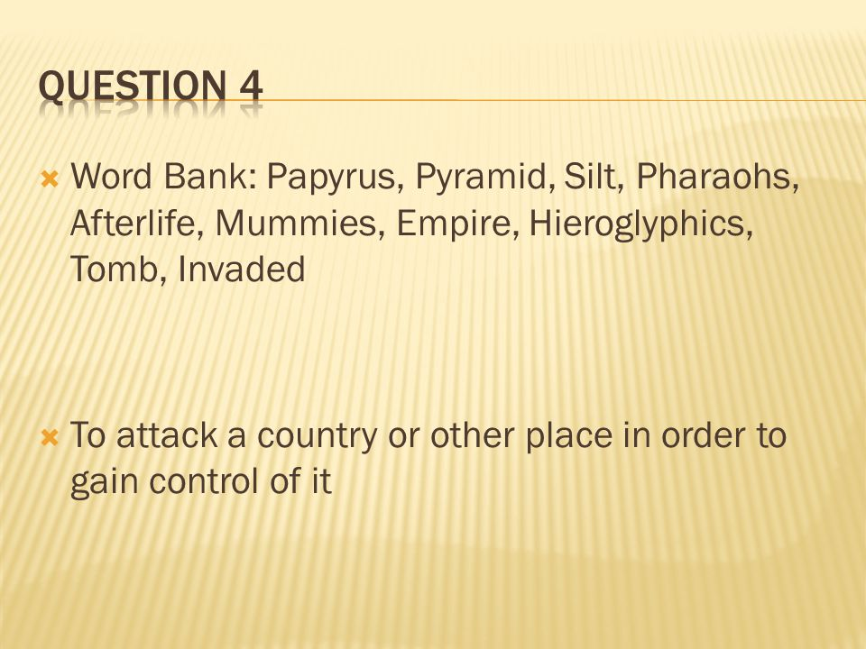 Question 4 Word Bank: Papyrus, Pyramid, Silt, Pharaohs, Afterlife, Mummies, Empire, Hieroglyphics, Tomb, Invaded.
