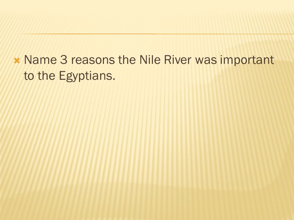 Name 3 reasons the Nile River was important to the Egyptians.