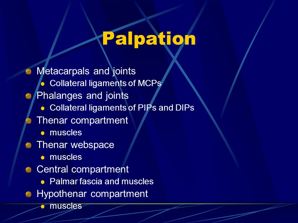Palpation Metacarpals and joints Phalanges and joints