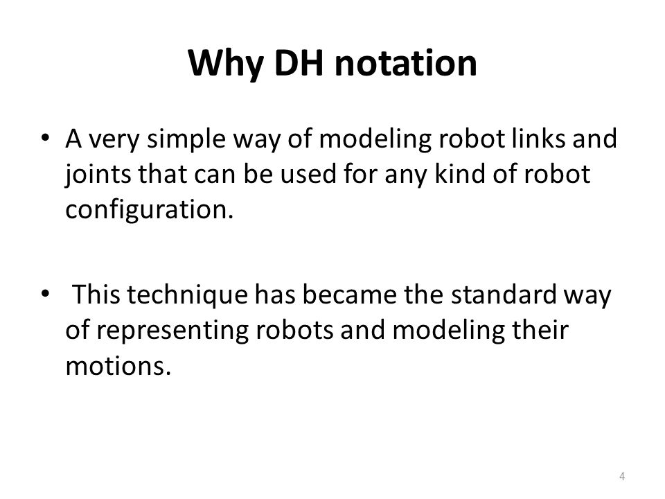 Why DH notation A very simple way of modeling robot links and joints that can be used for any kind of robot configuration.