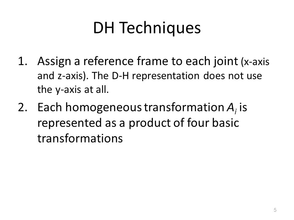 DH Techniques Assign a reference frame to each joint (x-axis and z-axis). The D-H representation does not use the y-axis at all.